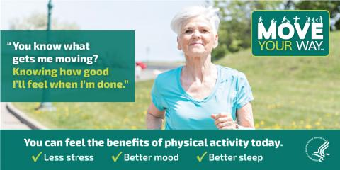 "Older woman jogging with a smile on her face, thinking: ""You know what gets me moving? Knowing how good I'll feel when I'm done."" Physical activity has many benefits, including: less stress, a better mood, and better sleep."